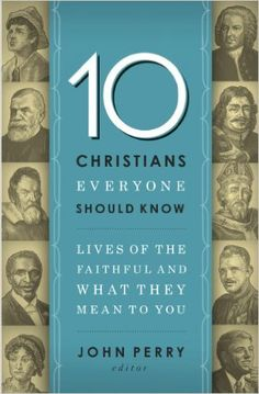 *10 Christians Everyone Should Know: Lives of the Faithful and What They Mean to You eBook: John Perry: Kindle Store