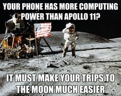 Your phone has more computing power than Apollo 11? It must make your trips to the moon much easier.