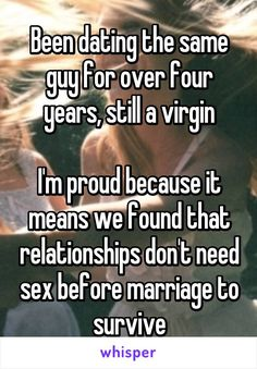 Been dating the same guy for over four years, still a virgin  I'm proud because it means we found that relationships don't need sex before marriage to survive