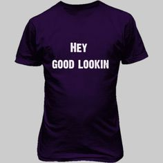 Hey Good Looking - Unisex T-Shirt FRONT AND BACK Print