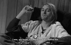 I was, you know, suicidal. I just didn't wanna live. -Kurt Cobain  then he shot himself :(