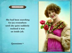 She had been searching for joy everywhere until she quite suddenly realized it was an inside job. - Queenisms™