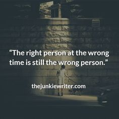 The right person at the wront time is still the wrong person.