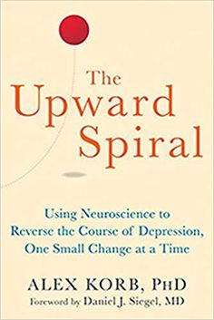 EBook The Upward Spiral: Using Neuroscience to Reverse the Course of Depression, One Small Change at a Time Author Alex Korb and Daniel J.