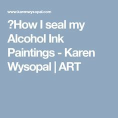 How I seal my Alcohol Ink Paintings - Karen Wysopal   ART