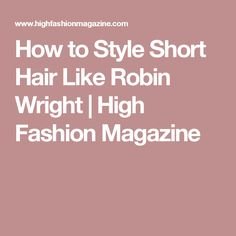 How to Style Short Hair Like Robin Wright | High Fashion Magazine