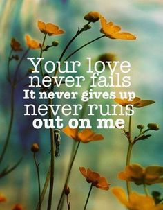 Your love never fails  it never gives up never runs out on me