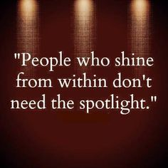 People who shine from within don't need the spotlight. ❤❤❤