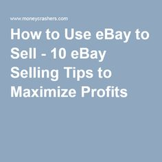 How to Use eBay to Sell - 10 eBay Selling Tips to Maximize Profits