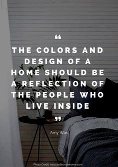 The colors and design of a home should be a reflection of the people who live inside. – Amy Wax Read more beautiful quotes about the home here: