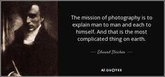 The mission of photography is to explain man to man and each to himself. And that is the most complicated thing on earth. - Edward Steichen