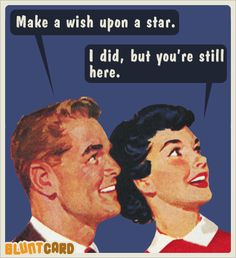 make a wish upon a star. i did but you're still here.. | Bluntcard.com
