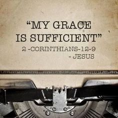 "2 Corinthians 12:9 ~ But he said to me, My grace is sufficient for you, for my power is made perfect in weakness."" Therefore I will boast all the more gladly of my weaknesses, so that the power of Christ may rest upon me."