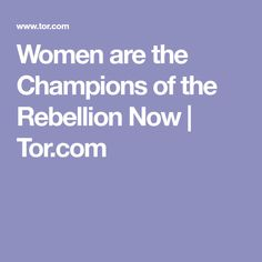 Women are the Champions of the Rebellion Now  |  Tor.com