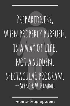 """Preparedness, when properly pursued, i a way of life, not a sudden, spectacular program.""   Spencer Kimball Preparedness Quotes Vol. 3 @ MomwithaPREP.com"
