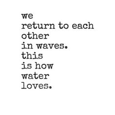 ♥ we return to each other in waves, this is how water loves ♥