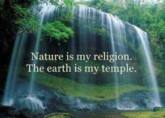 Nature is my religion. The earth is my temple. We must take care of Mother Nature.