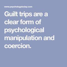 Guilt trips are a clear form of psychological manipulation and coercion.
