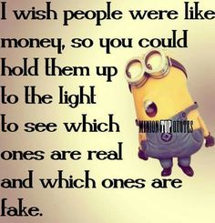I wish people were like money, so you could hold them up to the light to see which ones are real and which ones are fake. - minion