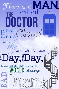 There is a man called the Doctor. Cute to tell kiddies when they have nightmares and are scared to sleep!