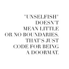 unselfish doesn't mean little or no boundaries. that's just code for being a doormat.