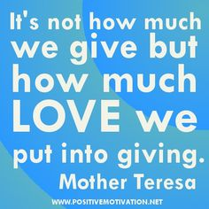 """.""""It's not how much we give but how much LOVE we put into giving.""""  Mother Teresa"""