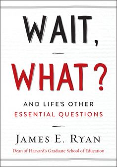 Wait, What?: And Life's Other Essential Questions | James E. Ryan | April 4th 2017 | In this thoughtful, illuminating book, Ryan builds upon his wildly popular and universally praised address which has been viewed more than four million times online. Wait, What? offers further insights into the art of asking good questions, highlighted by hilarious and surprising anecdotes from Ryan's personal and professional life, as well as stories from politics, popular culture, and social movements…