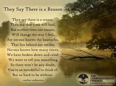 They say there is a reason.  They say that time will heal.  But neither time nor reason will change the way I feel.