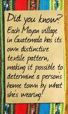 Did you know? Each Mayan Village in Guatemala has its own distintive textile pattern, making it possible to determine a persons home town by what she's wearing