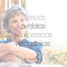 Pessoas perfeitas são pessoas verdadeiras. #mensagenscomamor #relações #reflexões #verdadeiros