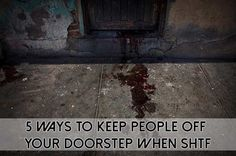 5 Ways To Keep People Off Your Doorstep When SHTF , just dribbling some blood like material may do it.