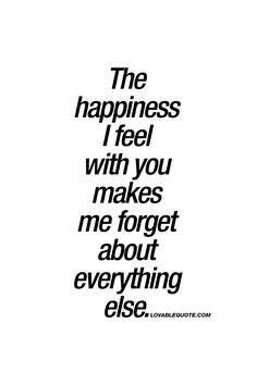 The happiness I feel with you makes me forget about everything else. - It's all about that happiness.
