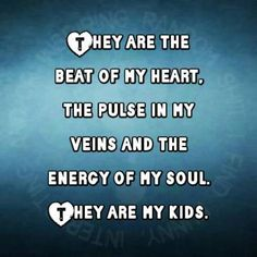 They are the beat of my heart, the pulse in my veins and the energy of my soul . . . They are my kids.