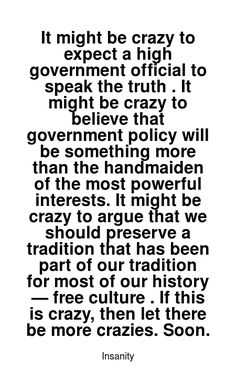Read more Insanity quotes at wiktrest.com. It might be crazy to expect a high government official to speak the truth . It might be crazy to believe that government policy will be something more than the handmaiden of the most powerful interests. It might be crazy to argue that we should preserve a tradition that has been part of our tradition for most of our history — free culture . If this is crazy, then let there be more crazies. Soon. Damaged Quotes, Insanity Quotes, Speak The Truth, Most Powerful, Read More, Preserve, Believe, Culture, Let It Be