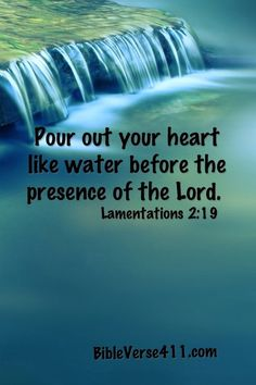 Pour out your heart like water before the presence of the Lord.  Lamentations 2:19