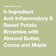 5-Ingredient Anti-Inflammatory Sweet Potato Brownies with Almond Butter, Cocoa and Maple Syrup - Healthy Holistic Living