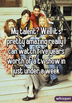My talent? Well it's pretty amazing really I can watch five years worth of a tv show in just under a week