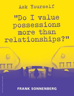 "Ask Yourself, ""Do I value possessions more than relationships?"" ~ Frank Sonnenberg I www.FrankSonnenbergOnline.com"