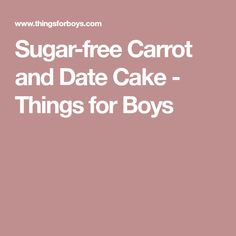 Sugar-free Carrot and Date Cake - Things for Boys