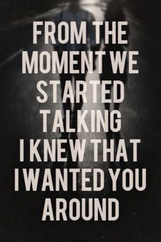 FROM THE MOMENT WE STARTED TALKING I KNEW THAT I WANTED YOU AROUND!