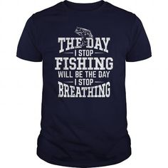 The Day I Stop Fishing Will Be The Day I Stop Breathing T-Shirts & Hoodies