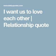 I want us to love each other | Relationship quote