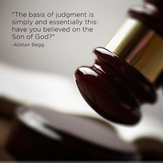 """""""The basis of judgment is simply and essentially this: have you believed on the Son of God?""""  -Alistair Begg"""