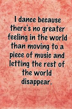 Quote: I dance because there's no greater feeling in the world than moving to a piece of music and letting the rest of the world disappear #dancequote