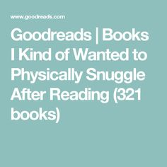 Goodreads | Books I Kind of Wanted to Physically Snuggle After Reading (321 books)