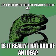 Philosoraptor is making a lot of sense..