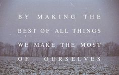 By making the best of all things we make the most of ourselves