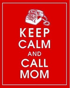 Keep calm and call MOM!!!♥