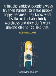 Quote on depression: I think the saddest people always try their hardest to make people happy because they know what it's like to feel worthless and they don't want anyone else to feel like that – Robin Williams. www.HealthyPlace.com