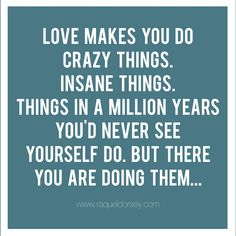 Love makes you do crazy things. Insane things. Things in a million years you'd never see yourself do. But there you are doing them...